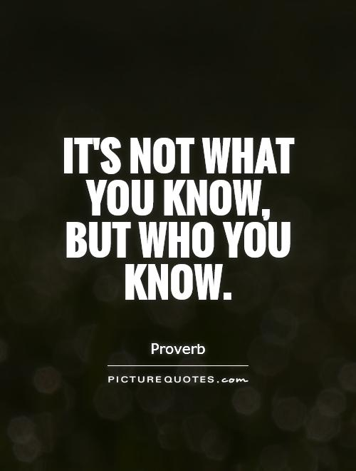 It's not what you know, but who you know Picture Quote #1