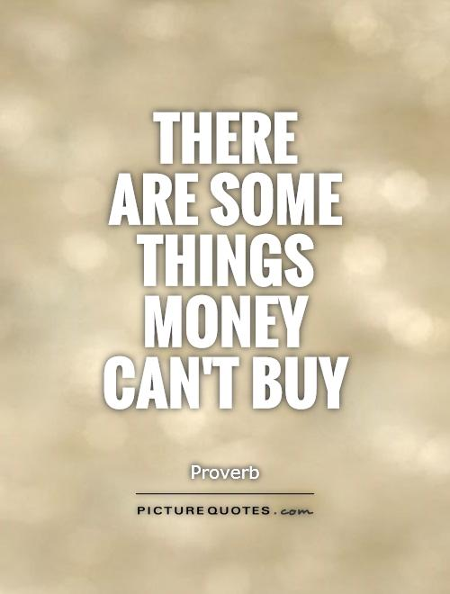 There  are some things money can't buy Picture Quote #1