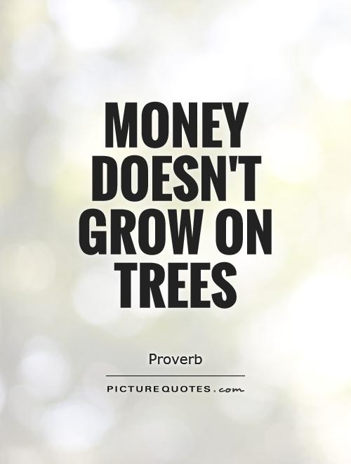 Money doesn't grow on trees Picture Quote #1