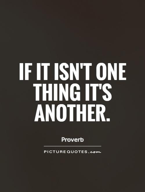 If it isn't one thing it's another Picture Quote #1