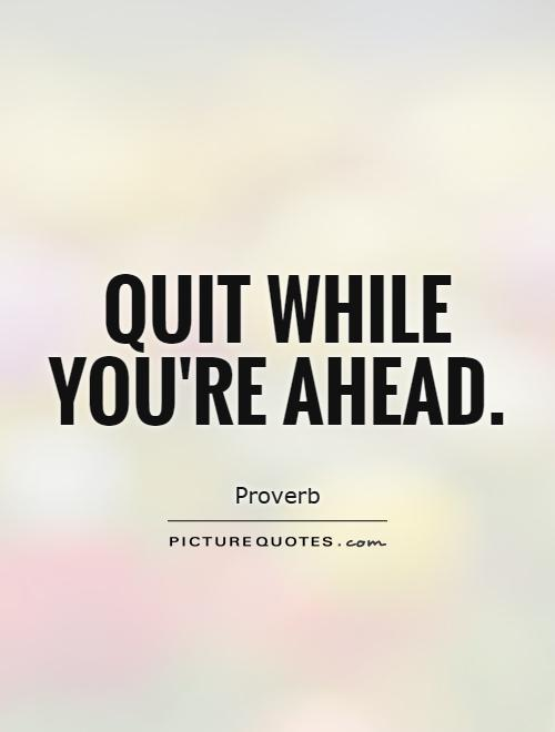 Quit while you're ahead Picture Quote #1