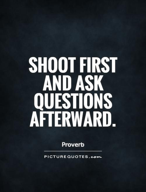 Shoot first and ask questions afterward Picture Quote #1