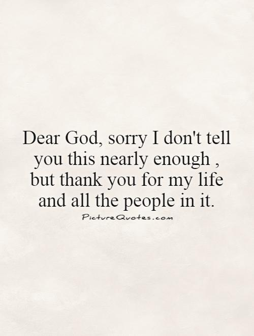 Dear God, sorry I don't tell you this nearly enough, but thank you for my life and all the people in it Picture Quote #1