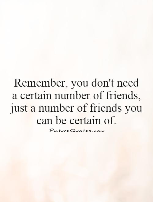 Remember, you don't need a certain number of friends, just a number of friends you can be certain of Picture Quote #1