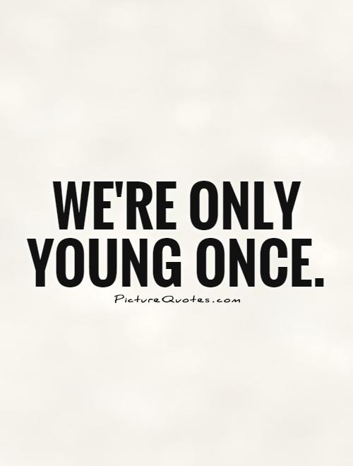 We're only young once Picture Quote #1