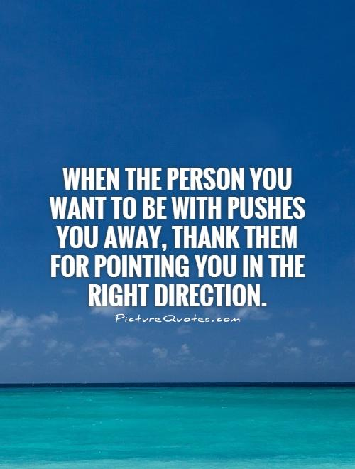 When the person you want to be with pushes you away, thank them for pointing you in the right direction Picture Quote #1