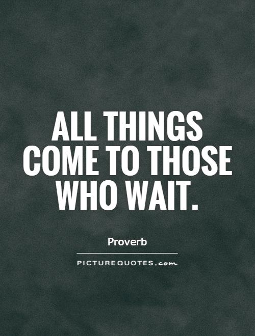 All things come to those who wait Picture Quote #1