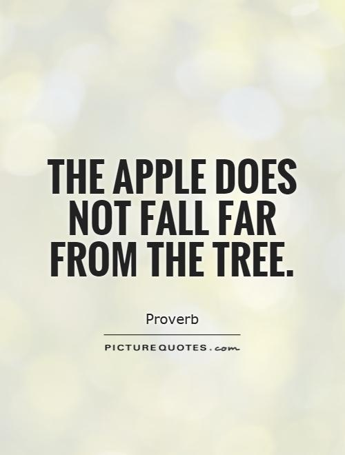 The apple does not fall far from the tree Picture Quote #1