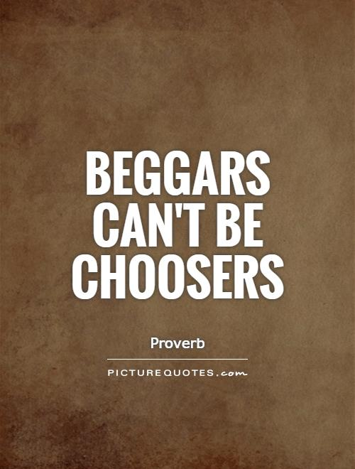 Beggars can't be choosers Picture Quote #1