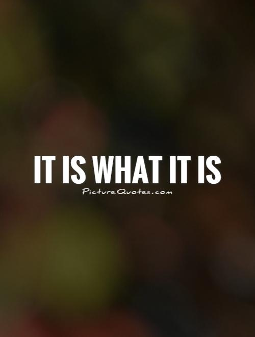 It is what it is Picture Quote #1