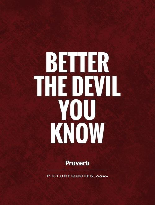 Better the devil you know Picture Quote #1