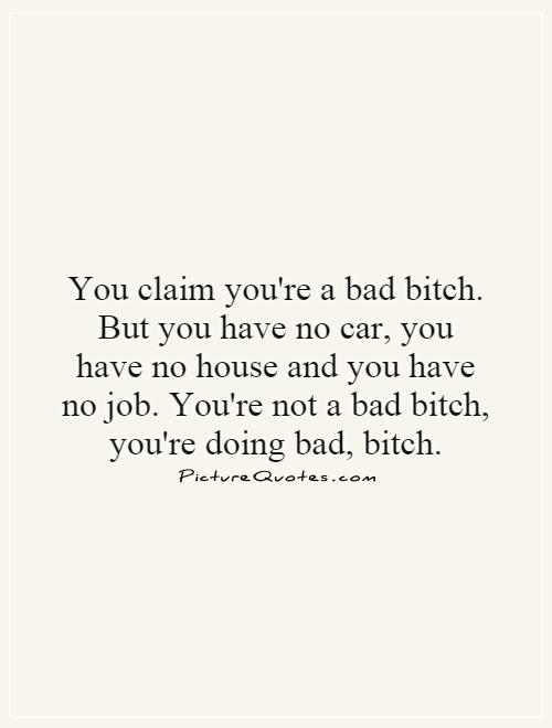 You claim you're a bad bitch. But you have no car, you have no house and you have no job. You're not a bad bitch, you're doing bad, bitch Picture Quote #1
