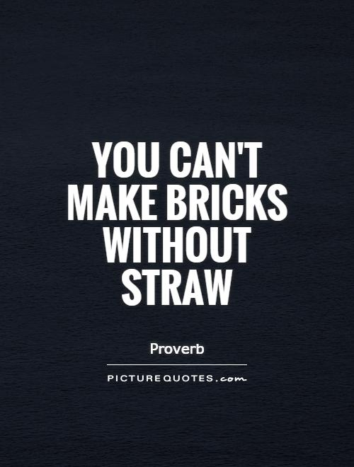 You can't make bricks without straw Picture Quote #1