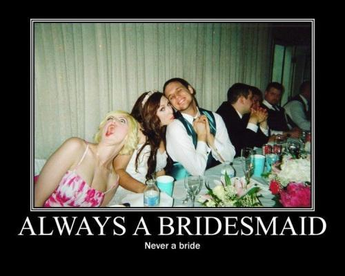 Always a bridesmaid, never a bride Picture Quote #1
