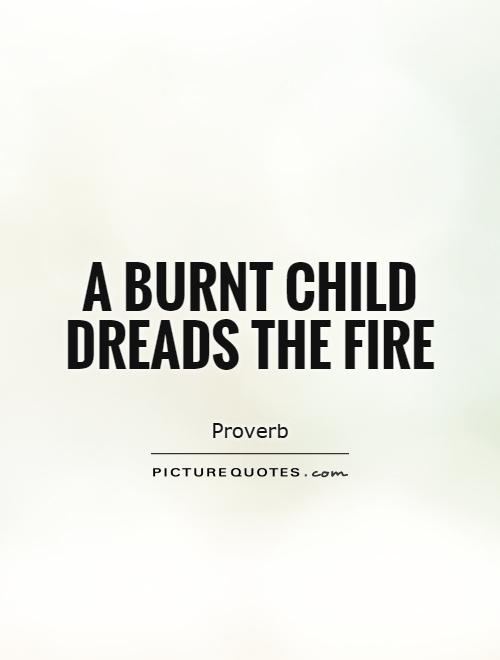 A burnt child dreads the fire Picture Quote #1