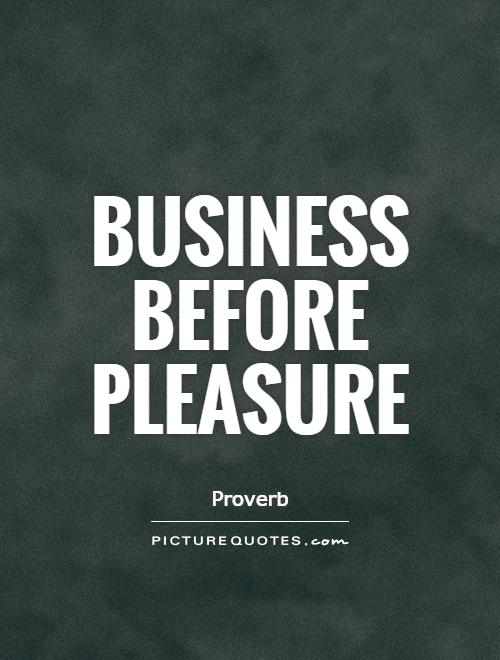 Business before pleasure Picture Quote #1
