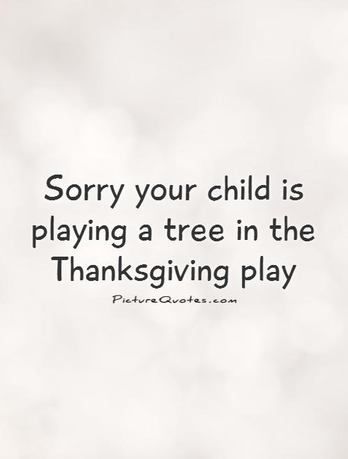 Sorry your child is playing a tree in the Thanksgiving play Picture Quote #1