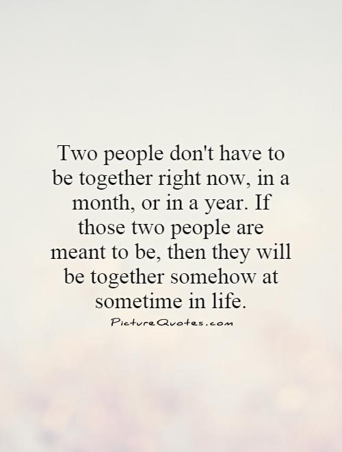 Two people don't have to be together right now, in a month, or in a year. If those two people are meant to be, then they will be together somehow at sometime in life Picture Quote #1