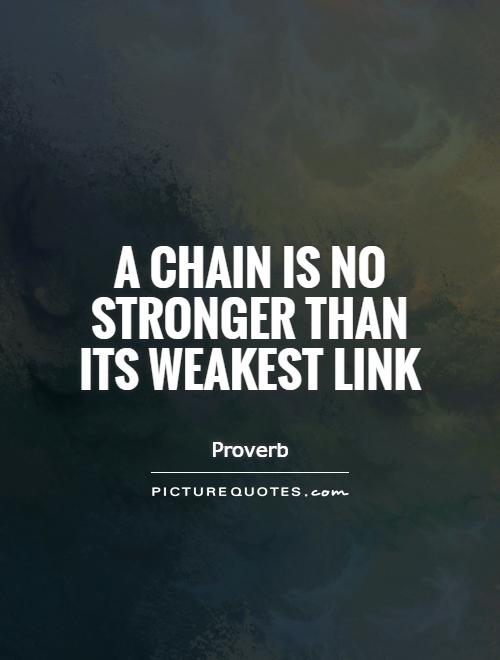A chain is no stronger than its weakest link Picture Quote #1