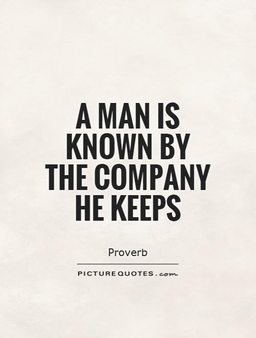 A man is known by the company he keeps Picture Quote #1
