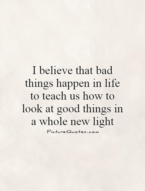 I believe that bad things happen in life to teach us how to look at good things in a whole new light Picture Quote #1