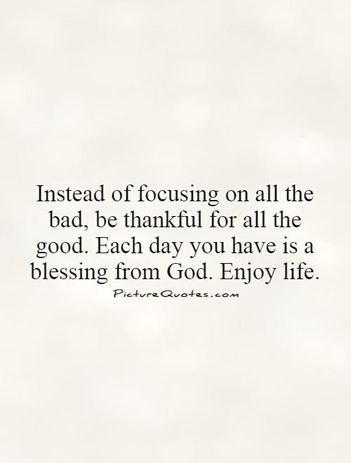 Instead of focusing on all the bad, be thankful for all the good. Each day you have is a blessing from God. Enjoy life Picture Quote #1