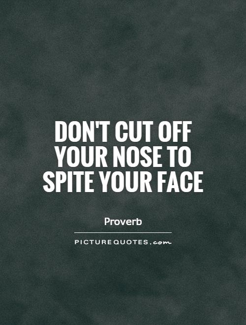 Don't cut off your nose to spite your face Picture Quote #1