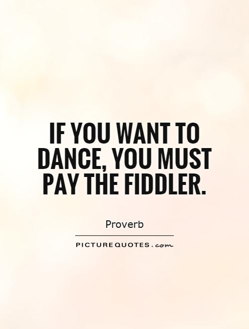 If you want to dance, you must pay the fiddler Picture Quote #1