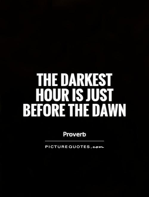 The darkest hour is just before the dawn Picture Quote #1