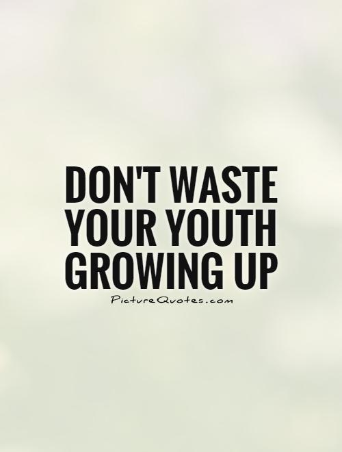 Don't waste your youth growing up Picture Quote #1