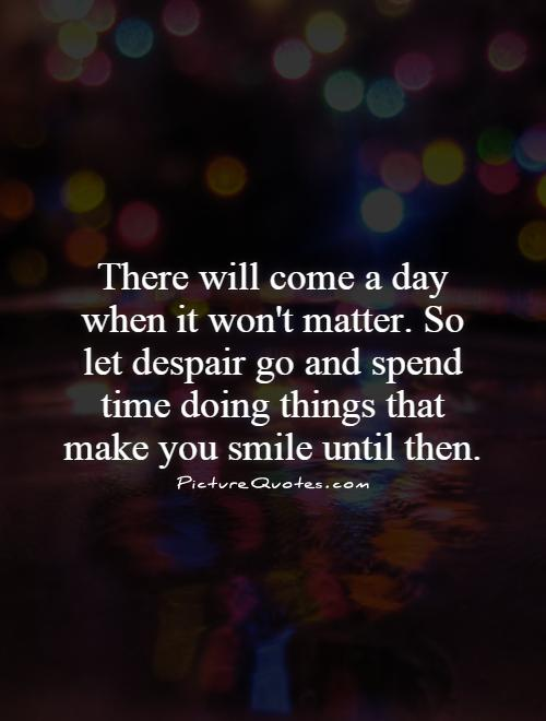 There will come a day when it won't matter. So let despair go and spend time doing things that make you smile until then Picture Quote #1