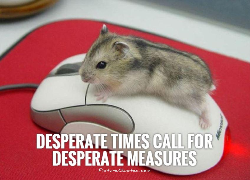 Desperate times call for desperate measures Picture Quote #1