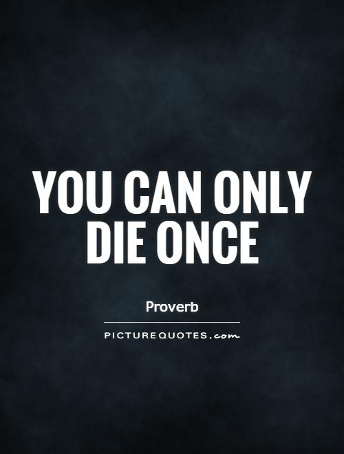 You can only die once Picture Quote #1
