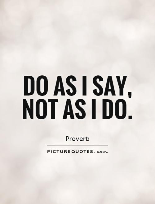 Do as I say, not as I do Picture Quote #1