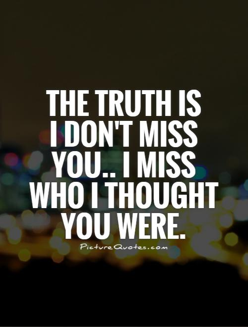 The truth is  I don't miss you.. I miss who I thought you were Picture Quote #1