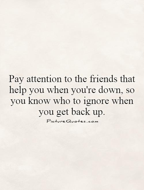 Pay attention to the friends that help you when you're down, so you know who to ignore when you get back up Picture Quote #1