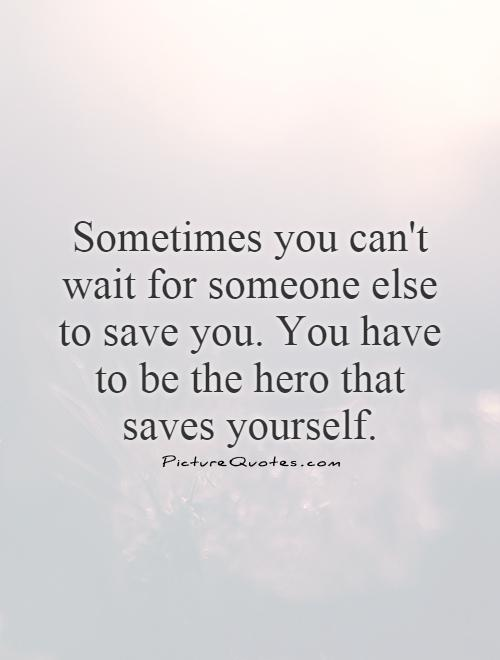 Sometimes you can't wait for someone else to save you. You have to be the hero that saves yourself Picture Quote #1