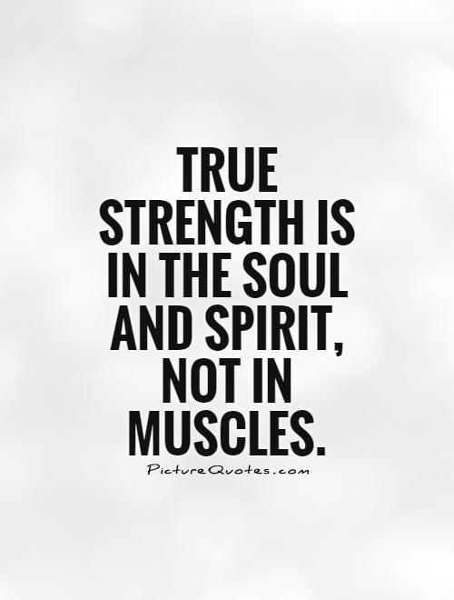 True strength is in the soul and spirit, not in muscles Picture Quote #1