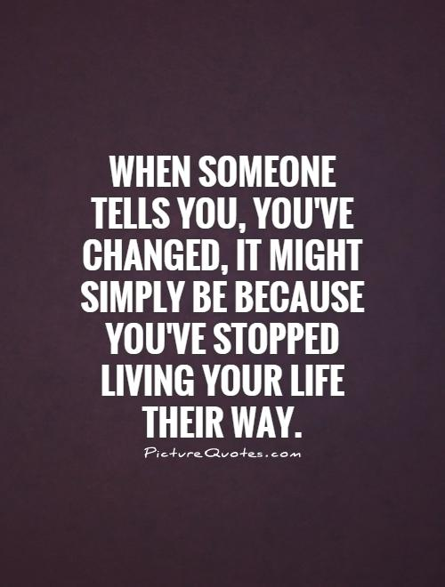 When someone tells you, You've changed, it might simply be because you've stopped living your life their way Picture Quote #1