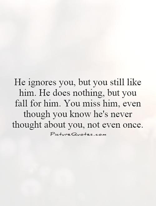 He ignores you, but you still like him. He does nothing, but you fall for him. You miss him, even though you know he's never thought about you, not even once Picture Quote #1