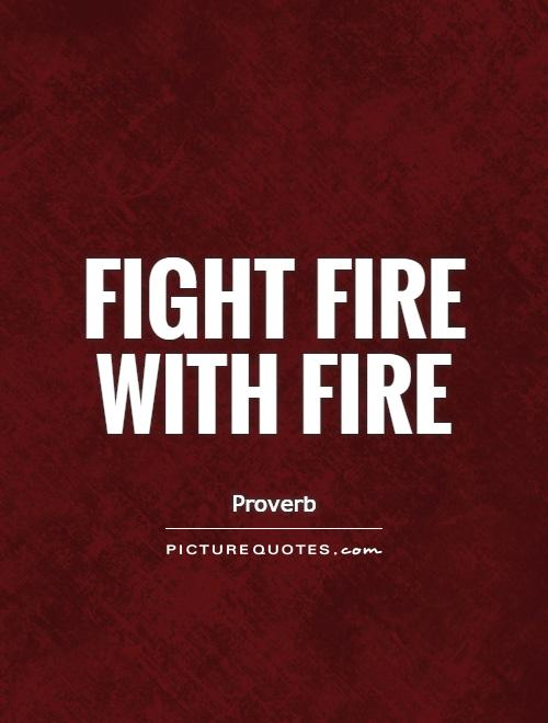 Fight fire with fire Picture Quote #1