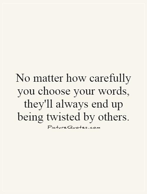No matter how carefully you choose your words, they'll always end up being twisted by others Picture Quote #1
