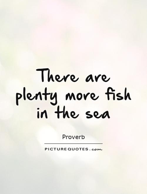 There are plenty more fish in the sea Picture Quote #1
