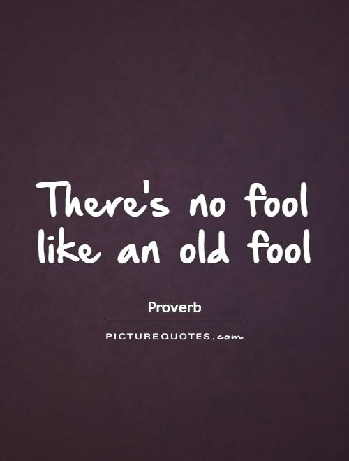 There's no fool like an old fool Picture Quote #1