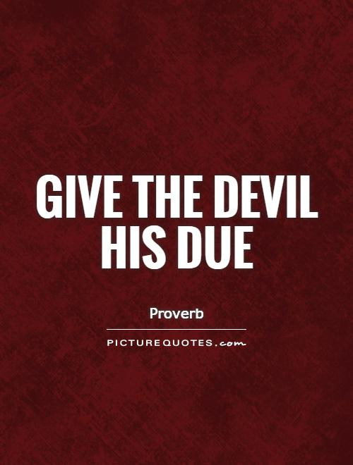 Give the devil his due Picture Quote #1