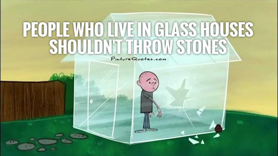 People who live in glass houses shouldn't throw stones Picture Quote #1