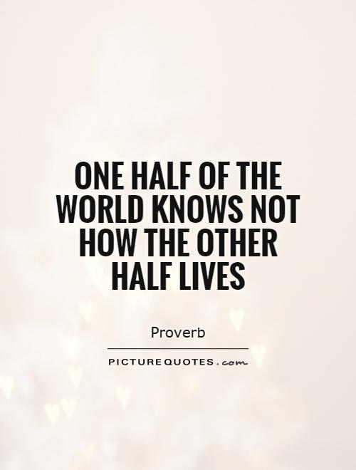 One half of the world knows not how the other half lives ...