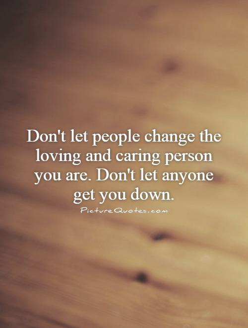 Let people change the loving and caring person you are don t let