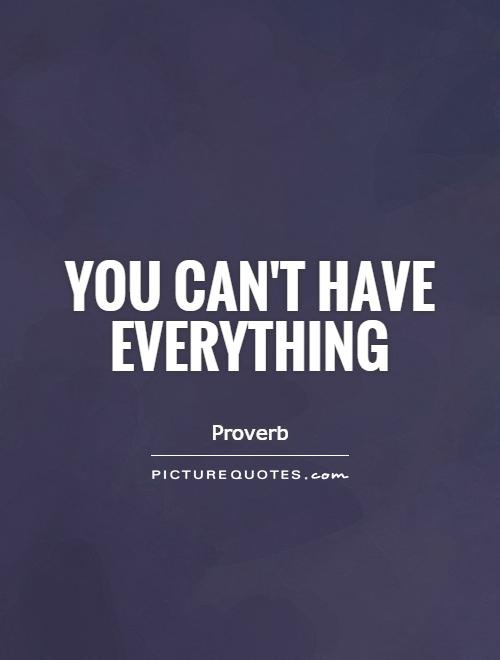 You can't have everything Picture Quote #1