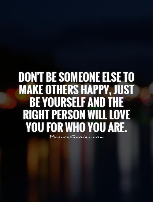 Don't be someone else to make others happy, just be yourself and the right person will love you for who you are Picture Quote #1